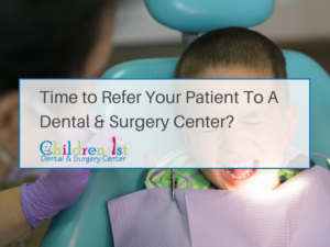 How to Choose Where to Refer Your Pediatric Dental Patients With Dental Anxiety - Children 1st Dental & Surgery Center